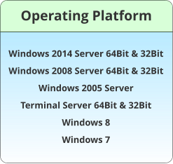Operating Platform Windows 2014 Server 64Bit & 32Bit Windows 2008 Server 64Bit & 32Bit Windows 2005 Server Terminal Server 64Bit & 32Bit Windows 8  Windows 7