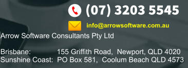 (07) 3203 5545 Arrow Software Consultants Pty Ltd  Brisbane:             155 Griffith Road,  Newport, QLD 4020 Sunshine Coast:  PO Box 581,  Coolum Beach QLD 4573    info@arrowsoftware.com.au