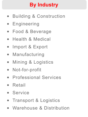 By Industry •	Building & Construction  •	Engineering  •	Food & Beverage  •	Health & Medical  •	Import & Export  •	Manufacturing  •	Mining & Logistics  •	Not-for-profit  •	Professional Services  •	Retail  •	Service  •	Transport & Logistics  •	Warehouse & Distribution