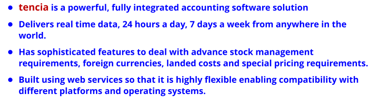 •	tencia is a powerful, fully integrated accounting software solution •	Delivers real time data, 24 hours a day, 7 days a week from anywhere in the world. •	Has sophisticated features to deal with advance stock management requirements, foreign currencies, landed costs and special pricing requirements.  •	Built using web services so that it is highly flexible enabling compatibility with different platforms and operating systems.